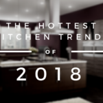 The Hottest Kitchen Trends of 2018